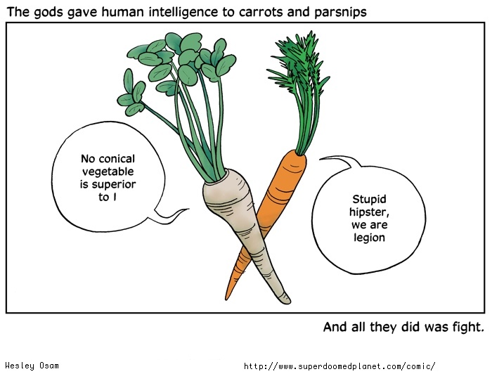 The gods gave human intelligence to carrots and parsnips and all they did was fight.